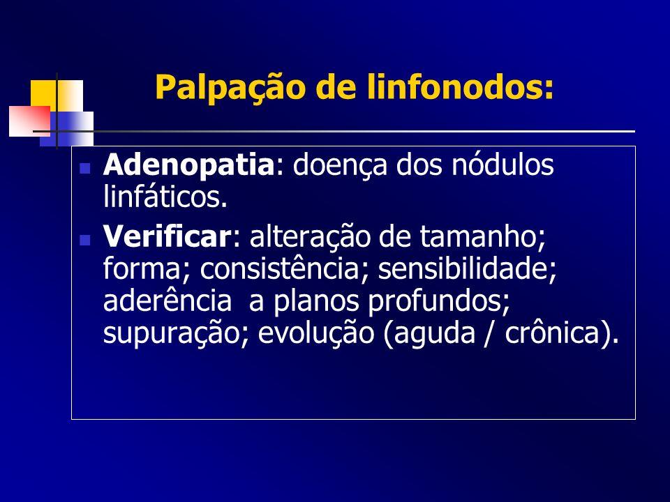 Palpação de linfonodos: Adenopatia: doença dos nódulos linfáticos. Verificar: alteração de tamanho; forma; consistência; sensibilidade; aderência a pl