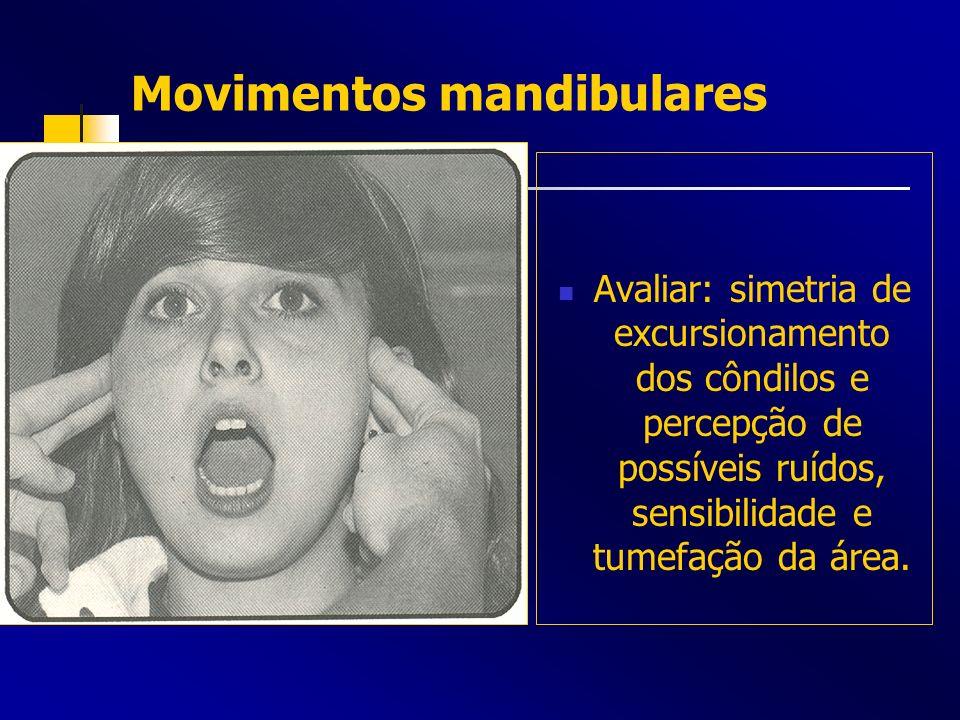 Movimentos mandibulares Avaliar: simetria de excursionamento dos côndilos e percepção de possíveis ruídos, sensibilidade e tumefação da área.