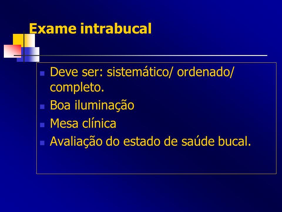 Exame intrabucal Deve ser: sistemático/ ordenado/ completo. Boa iluminação Mesa clínica Avaliação do estado de saúde bucal.