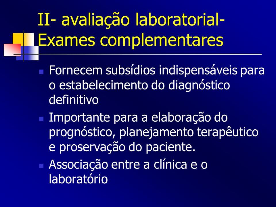 II- avaliação laboratorial- Exames complementares Fornecem subsídios indispensáveis para o estabelecimento do diagnóstico definitivo Importante para a