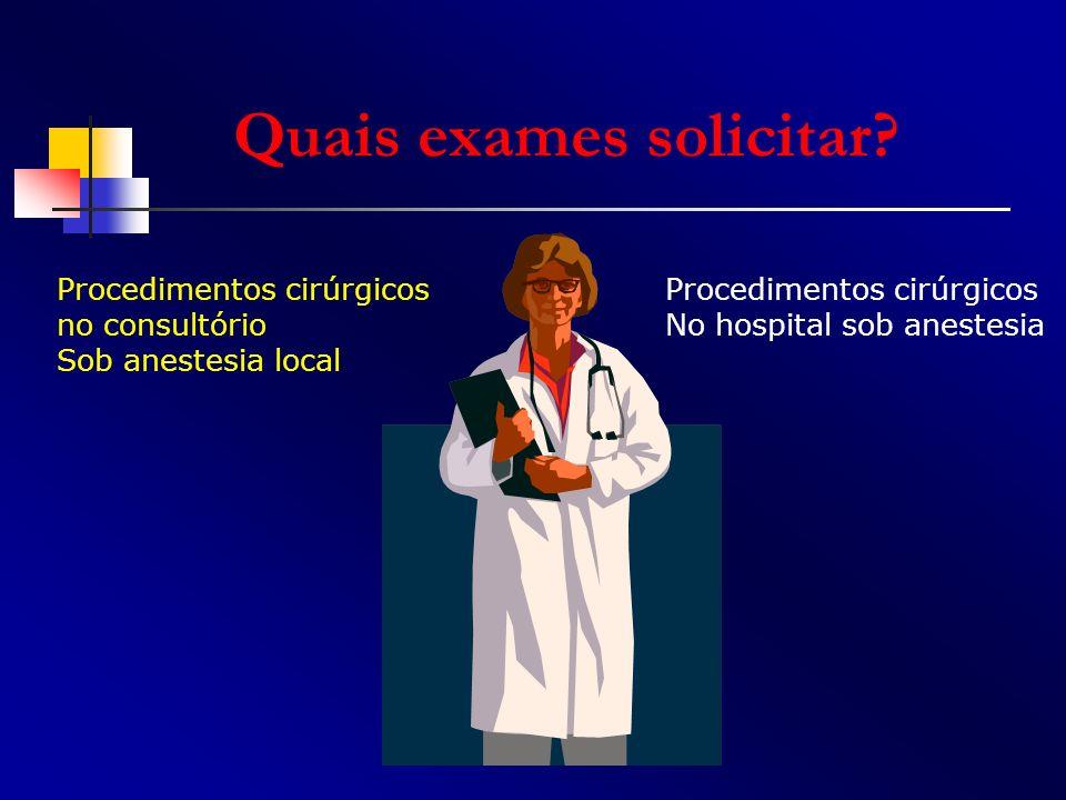 Quais exames solicitar? Procedimentos cirúrgicos no consultório Sob anestesia local Procedimentos cirúrgicos No hospital sob anestesia