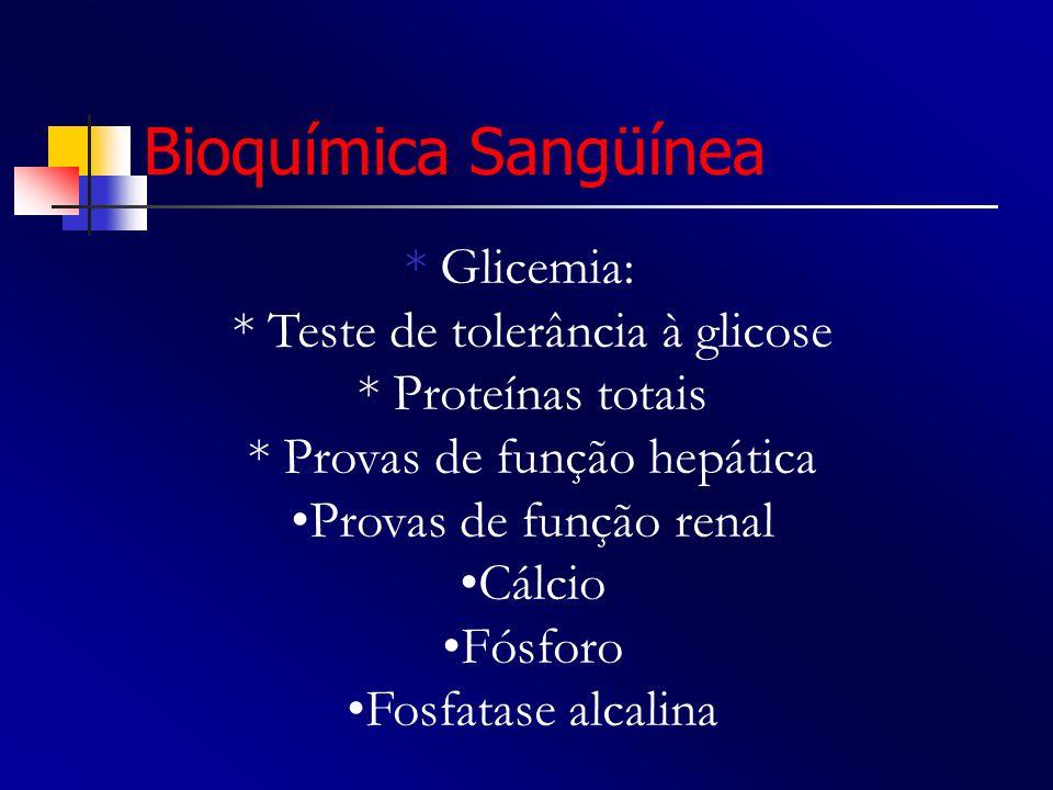 Bioquímica Sangüínea * Glicemia: * Teste de tolerância à glicose * Proteínas totais * Provas de função hepática Provas de função renal Cálcio Fósforo