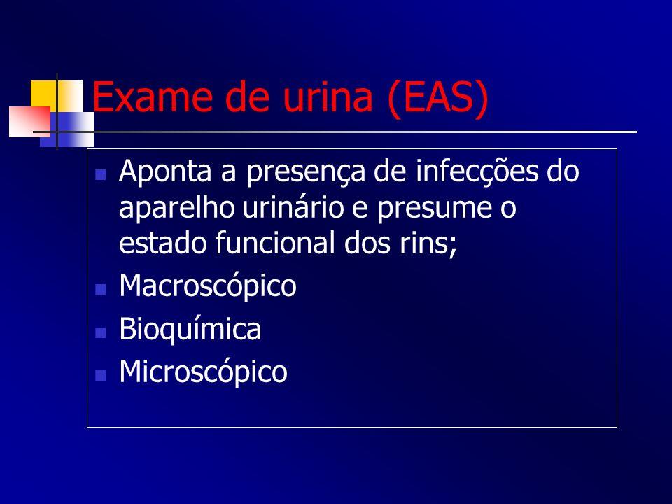 Exame de urina (EAS) Aponta a presença de infecções do aparelho urinário e presume o estado funcional dos rins; Macroscópico Bioquímica Microscópico