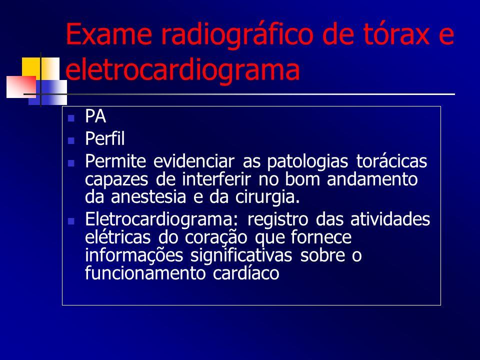 Exame radiográfico de tórax e eletrocardiograma PA Perfil Permite evidenciar as patologias torácicas capazes de interferir no bom andamento da anestes