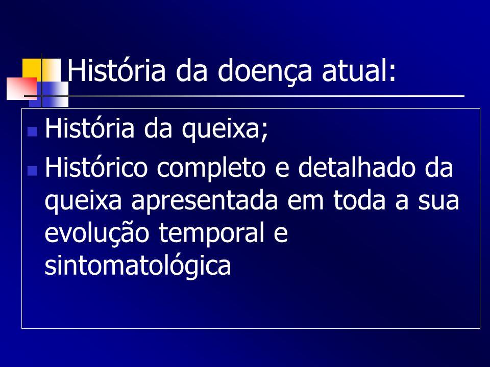 História da doença atual: História da queixa; Histórico completo e detalhado da queixa apresentada em toda a sua evolução temporal e sintomatológica