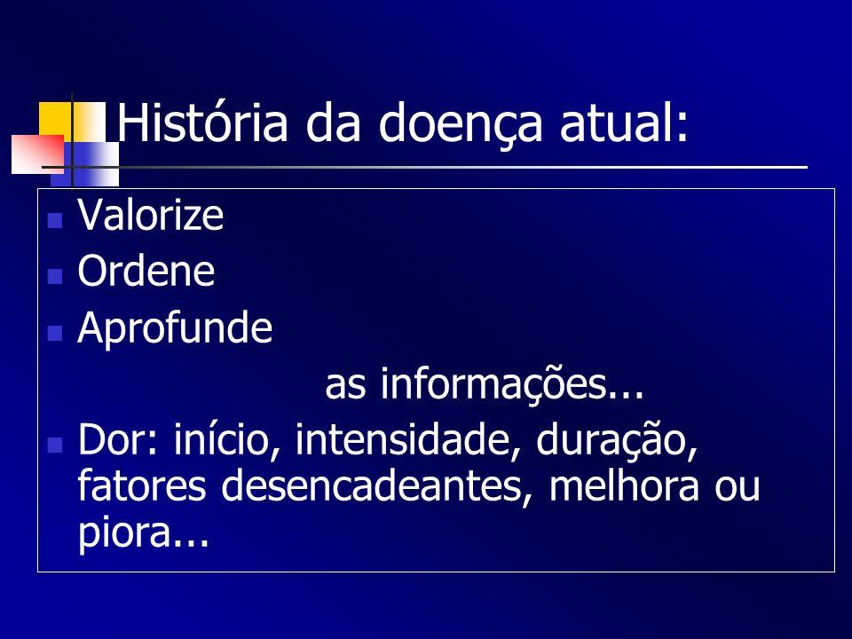 História da doença atual: Valorize Ordene Aprofunde as informações... Dor: início, intensidade, duração, fatores desencadeantes, melhora ou piora...