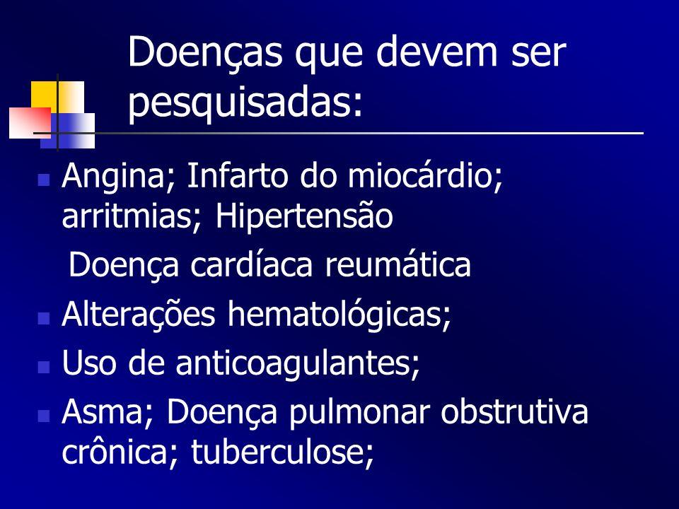 Doenças que devem ser pesquisadas: Angina; Infarto do miocárdio; arritmias; Hipertensão Doença cardíaca reumática Alterações hematológicas; Uso de ant