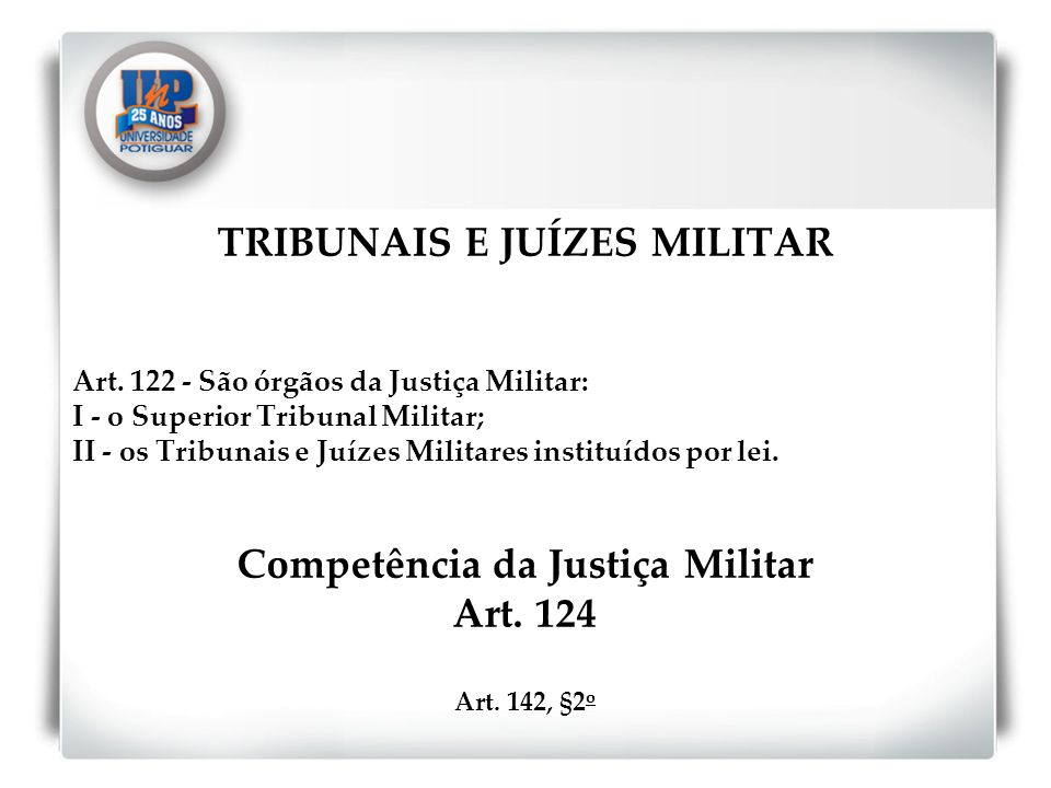 TRIBUNAIS E JUÍZES MILITAR Art. 122 - São órgãos da Justiça Militar: I - o Superior Tribunal Militar; II - os Tribunais e Juízes Militares instituídos