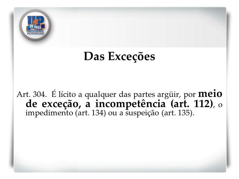 Das Exceções Art. 304. É lícito a qualquer das partes argüir, por meio de exceção, a incompetência (art. 112), o impedimento (art. 134) ou a suspeição