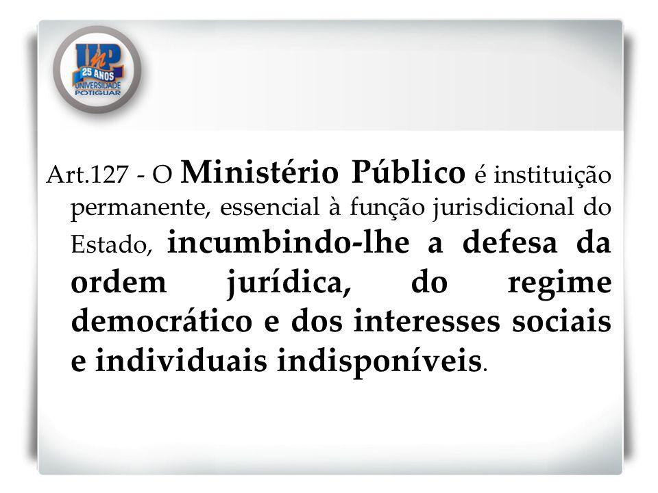 Art.127 - O Ministério Público é instituição permanente, essencial à função jurisdicional do Estado, incumbindo-lhe a defesa da ordem jurídica, do reg