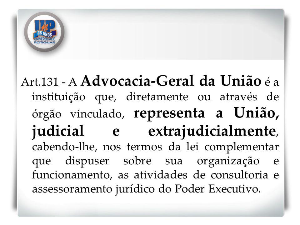 Art.131 - A Advocacia-Geral da União é a instituição que, diretamente ou através de órgão vinculado, representa a União, judicial e extrajudicialmente