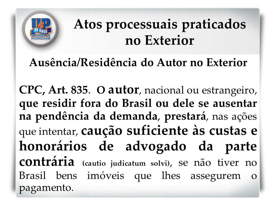 Ausência/Residência do Autor no Exterior CPC, Art. 835. O autor, nacional ou estrangeiro, que residir fora do Brasil ou dele se ausentar na pendência