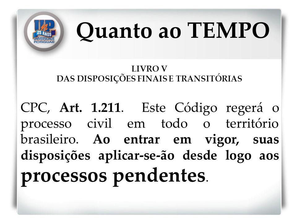 LIVRO V DAS DISPOSIÇÕES FINAIS E TRANSITÓRIAS CPC, Art. 1.211. Este Código regerá o processo civil em todo o território brasileiro. Ao entrar em vigor