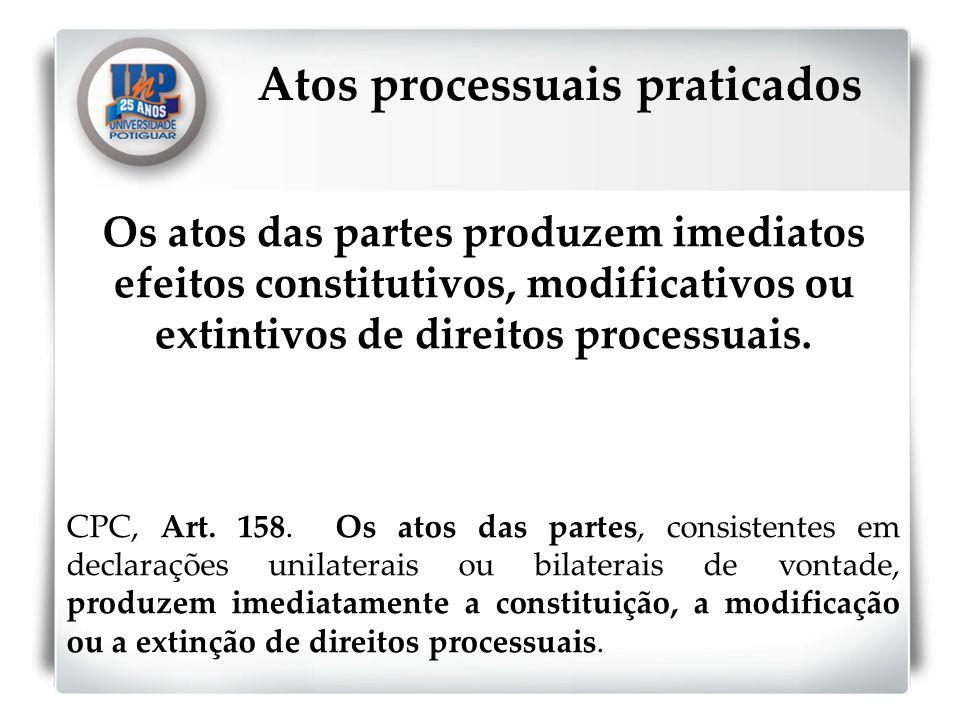 Os atos das partes produzem imediatos efeitos constitutivos, modificativos ou extintivos de direitos processuais. CPC, Art. 158. Os atos das partes, c