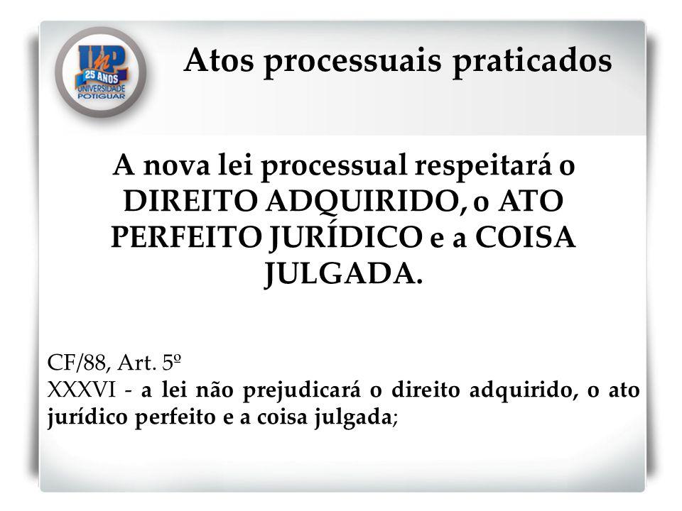 A nova lei processual respeitará o DIREITO ADQUIRIDO, o ATO PERFEITO JURÍDICO e a COISA JULGADA. CF/88, Art. 5º XXXVI - a lei não prejudicará o direit