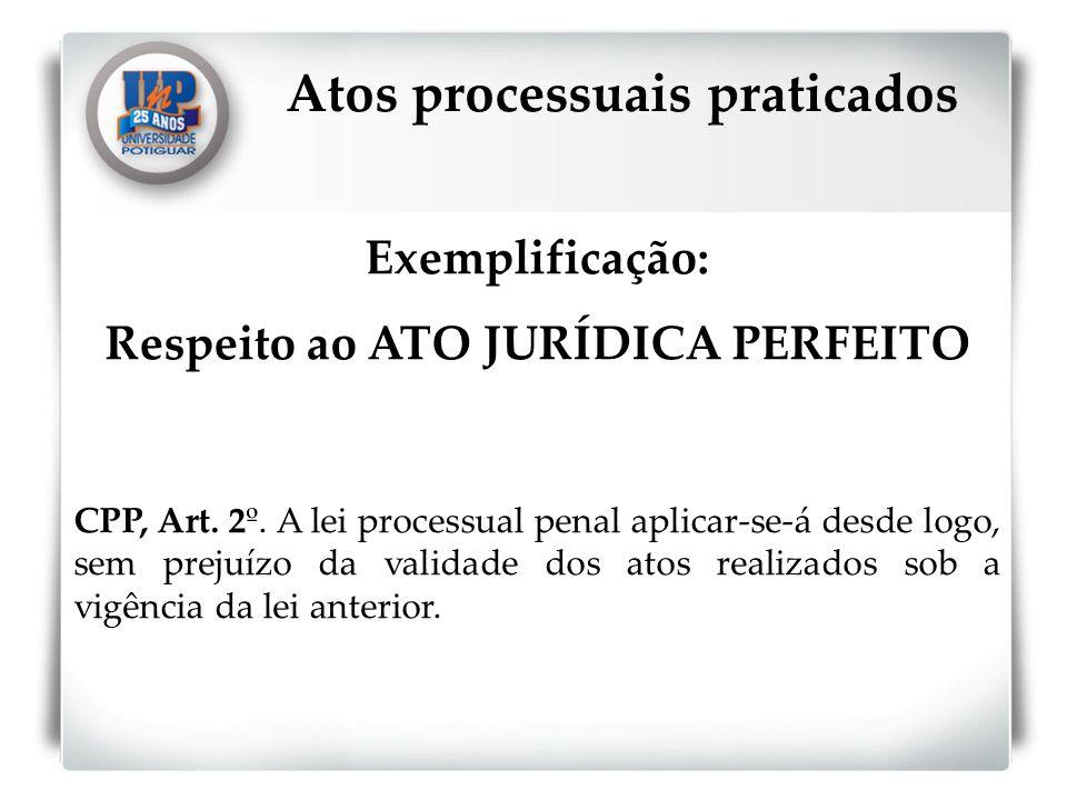 Exemplificação: Respeito ao ATO JURÍDICA PERFEITO CPP, Art. 2º. A lei processual penal aplicar-se-á desde logo, sem prejuízo da validade dos atos real
