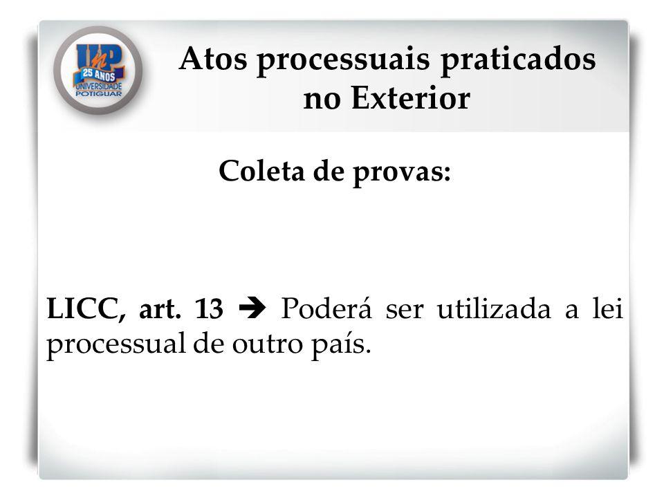 Coleta de provas: LICC, art. 13 Poderá ser utilizada a lei processual de outro país. Atos processuais praticados no Exterior