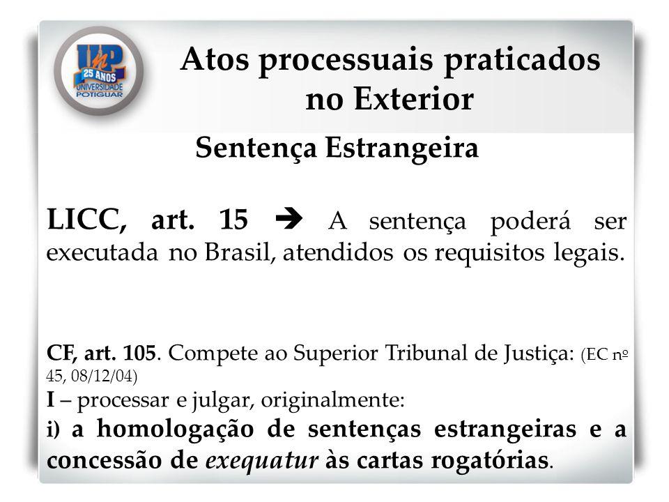 Sentença Estrangeira LICC, art. 15 A sentença poderá ser executada no Brasil, atendidos os requisitos legais. CF, art. 105. Compete ao Superior Tribun