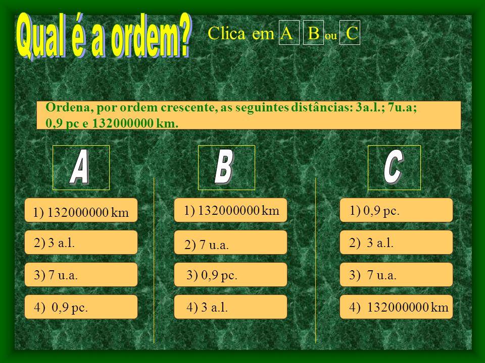 Clica em A B ou C 2) 3 a.l.3) 7 u.a. 4) 0,9 pc. 1) 132000000 km 2) 7 u.a.