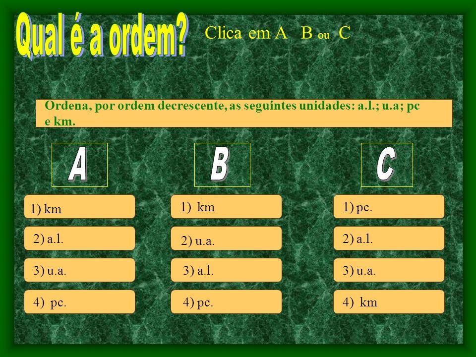 Clica em A B ou C 2) a.l.3) u.a. 4) pc. 1) km 2) u.a.