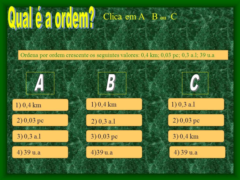 Ordena por ordem crescente os seguintes valores: 0,4 km; 0,03 pc; 0,3 a.l; 39 u.a Clica em A B ou C 2) 0,03 pc 3) 0,3 a.l 4) 39 u.a 1) 0,4 km 2) 0,3 a.l 3) 0,03 pc 1) 0,4 km 2) 0,03 pc 4)39 u.a 1) 0,3 a.l 3) 0,4 km