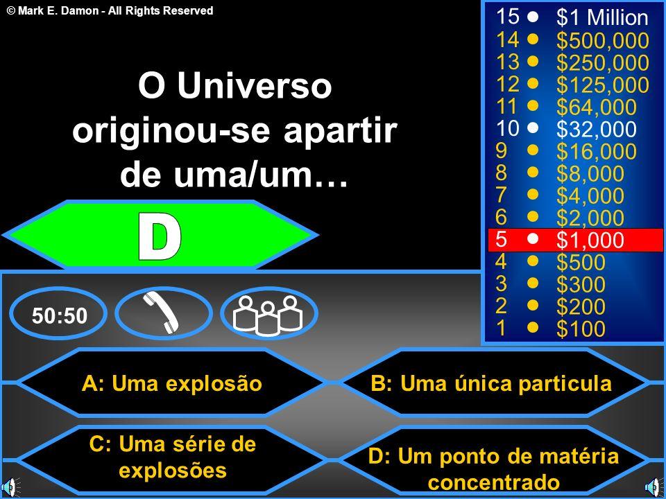 © Mark E. Damon - All Rights Reserved A: Uma explosão C: Uma série de explosões B: Uma única particula D: Um ponto de matéria concentrado 50:50 15 14