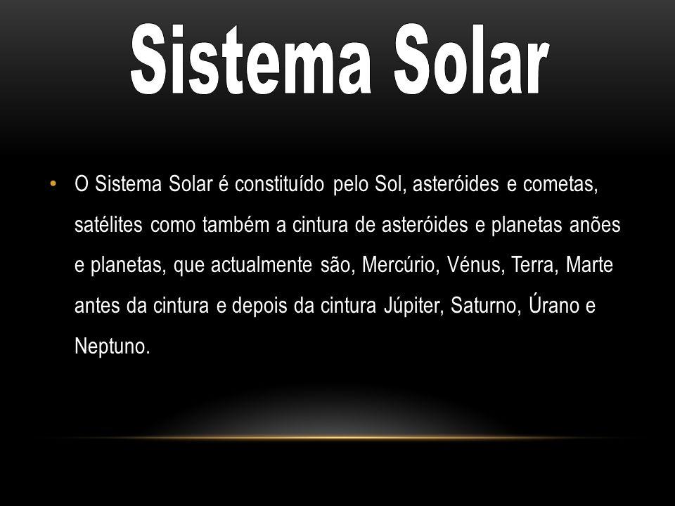O Sistema Solar é constituído pelo Sol, asteróides e cometas, satélites como também a cintura de asteróides e planetas anões e planetas, que actualmen
