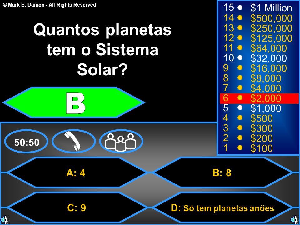 © Mark E. Damon - All Rights Reserved A: 4 C: 9 B: 8 D: Só tem planetas anões 50:50 15 14 13 12 11 10 9 8 7 6 5 4 3 2 1 $1 Million $500,000 $250,000 $