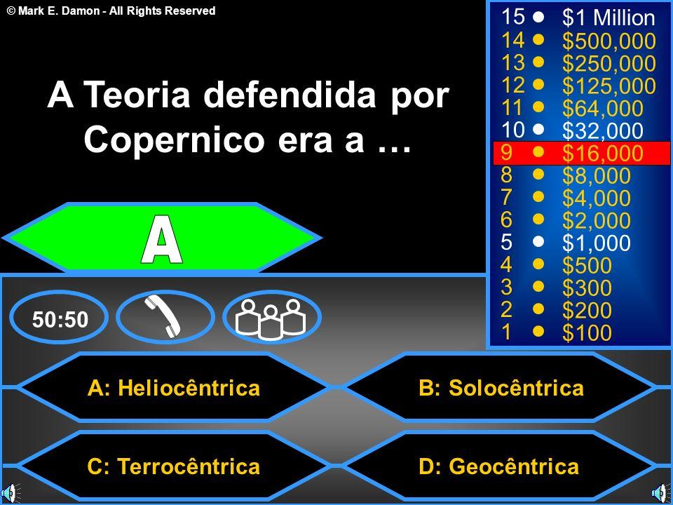© Mark E. Damon - All Rights Reserved A: Heliocêntrica C: Terrocêntrica B: Solocêntrica D: Geocêntrica 50:50 15 14 13 12 11 10 9 8 7 6 5 4 3 2 1 $1 Mi