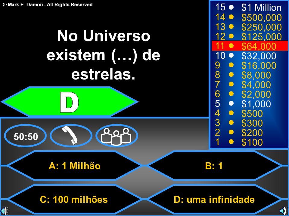 © Mark E. Damon - All Rights Reserved A: 1 Milhão C: 100 milhões B: 1 D: uma infinidade 50:50 15 14 13 12 11 10 9 8 7 6 5 4 3 2 1 $1 Million $500,000