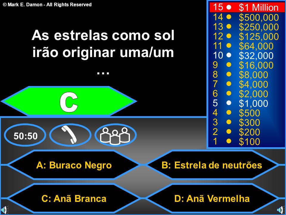 © Mark E. Damon - All Rights Reserved A: Buraco Negro C: Anã Branca B: Estrela de neutrões D: Anã Vermelha 50:50 15 14 13 12 11 10 9 8 7 6 5 4 3 2 1 $