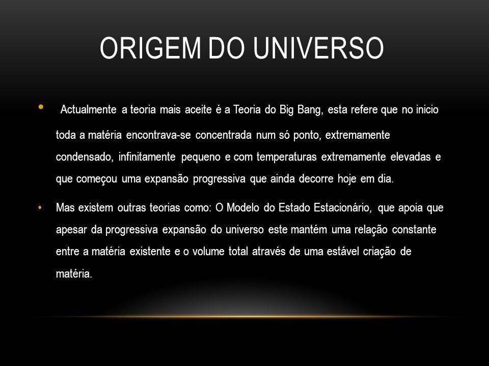 ORIGEM DO UNIVERSO Actualmente a teoria mais aceite é a Teoria do Big Bang, esta refere que no inicio toda a matéria encontrava-se concentrada num só