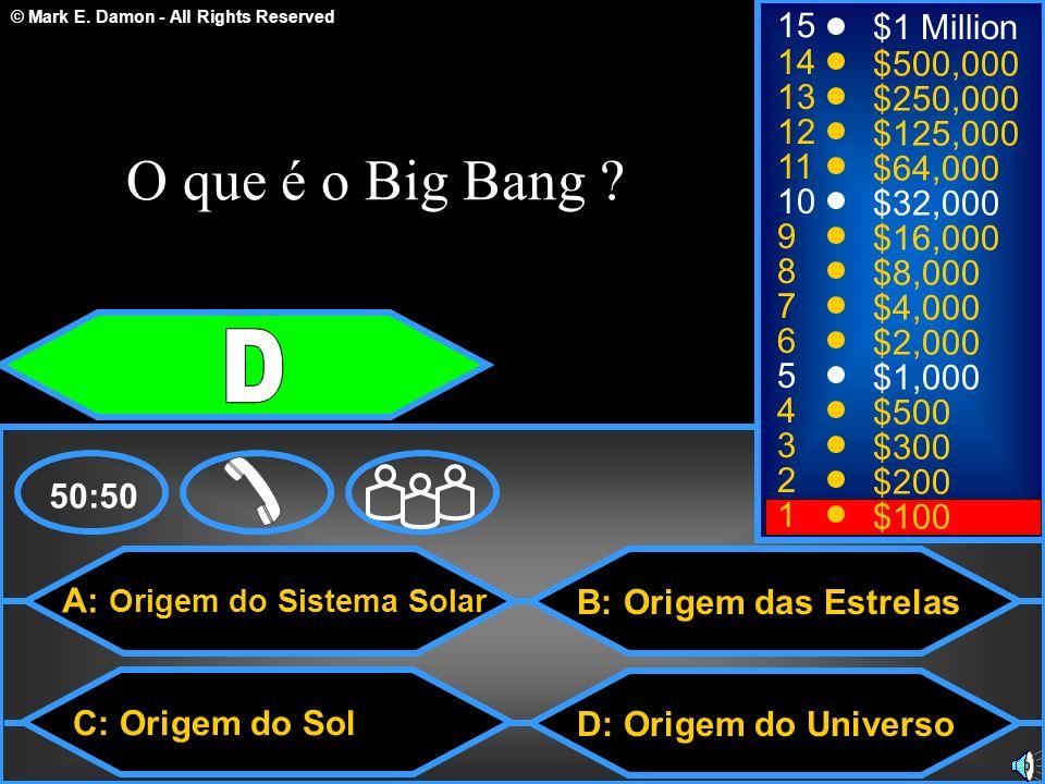 © Mark E. Damon - All Rights Reserved A: Origem do Sistema Solar C: Origem do Sol B: Origem das Estrelas D: Origem do Universo 50:50 15 14 13 12 11 10