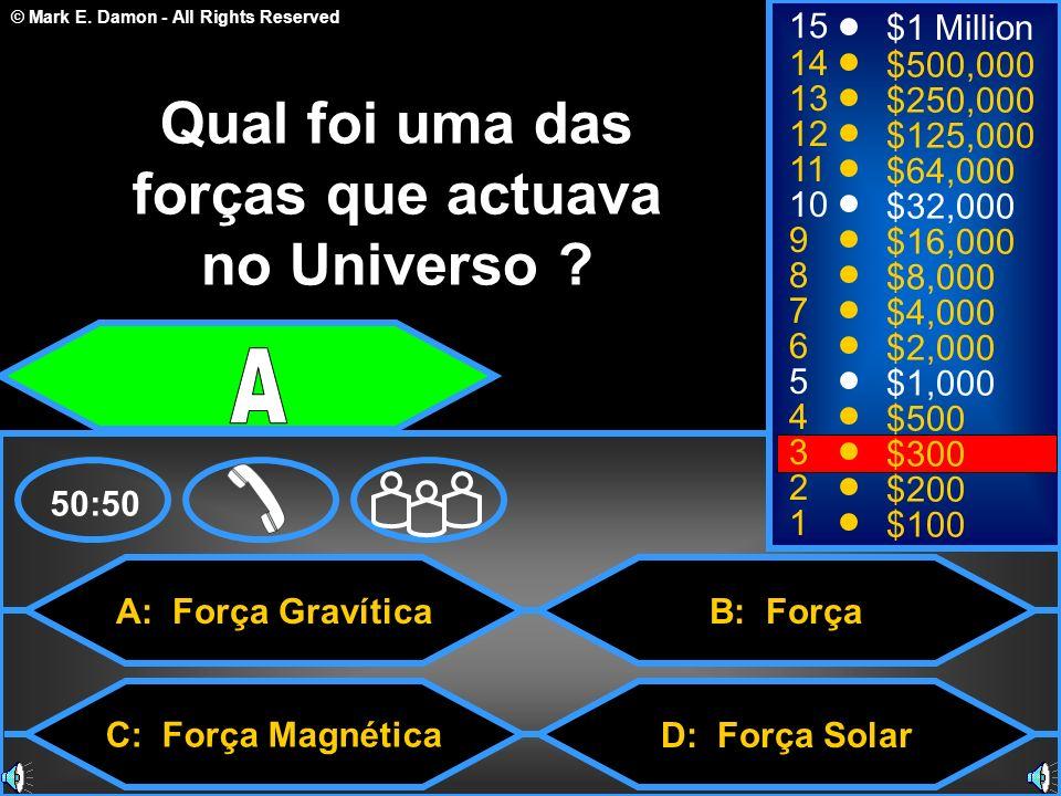 © Mark E. Damon - All Rights Reserved A: Força Gravítica C: Força Magnética B: Força D: Força Solar 50:50 15 14 13 12 11 10 9 8 7 6 5 4 3 2 1 $1 Milli