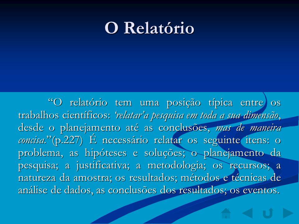 O Relatório O relatório tem uma posição típica entre os trabalhos científicos: relatara pesquisa em toda a sua dimensão, desde o planejamento até as c