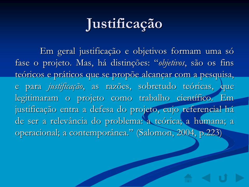 Justificação Em geral justificação e objetivos formam uma só fase o projeto. Mas, há distinções: objetivos, são os fins teóricos e práticos que se pro