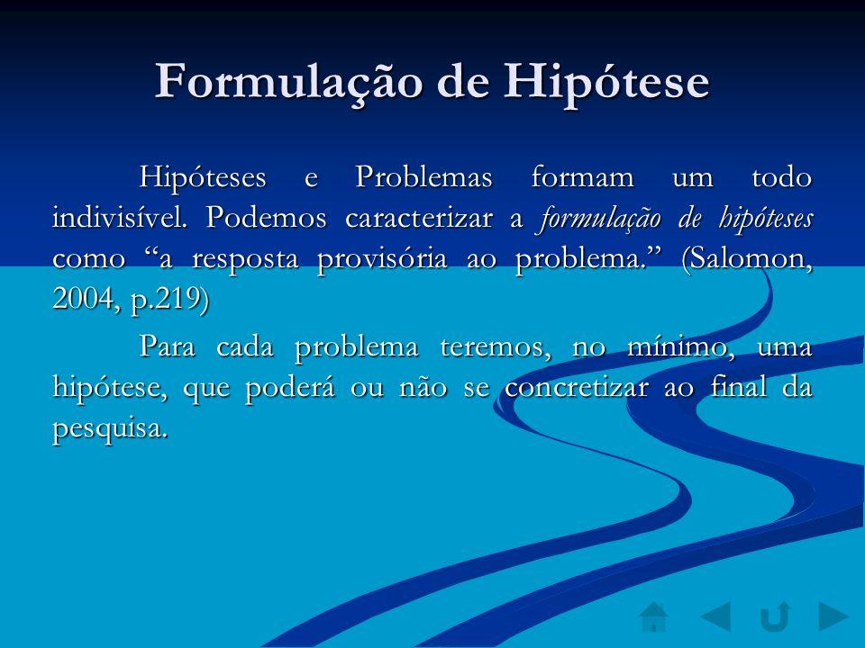 Formulação de Hipótese Hipóteses e Problemas formam um todo indivisível. Podemos caracterizar a formulação de hipóteses como a resposta provisória ao