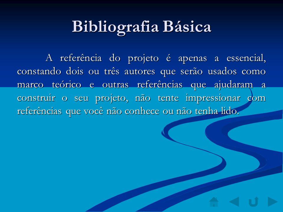 Bibliografia Básica A referência do projeto é apenas a essencial, constando dois ou três autores que serão usados como marco teórico e outras referênc