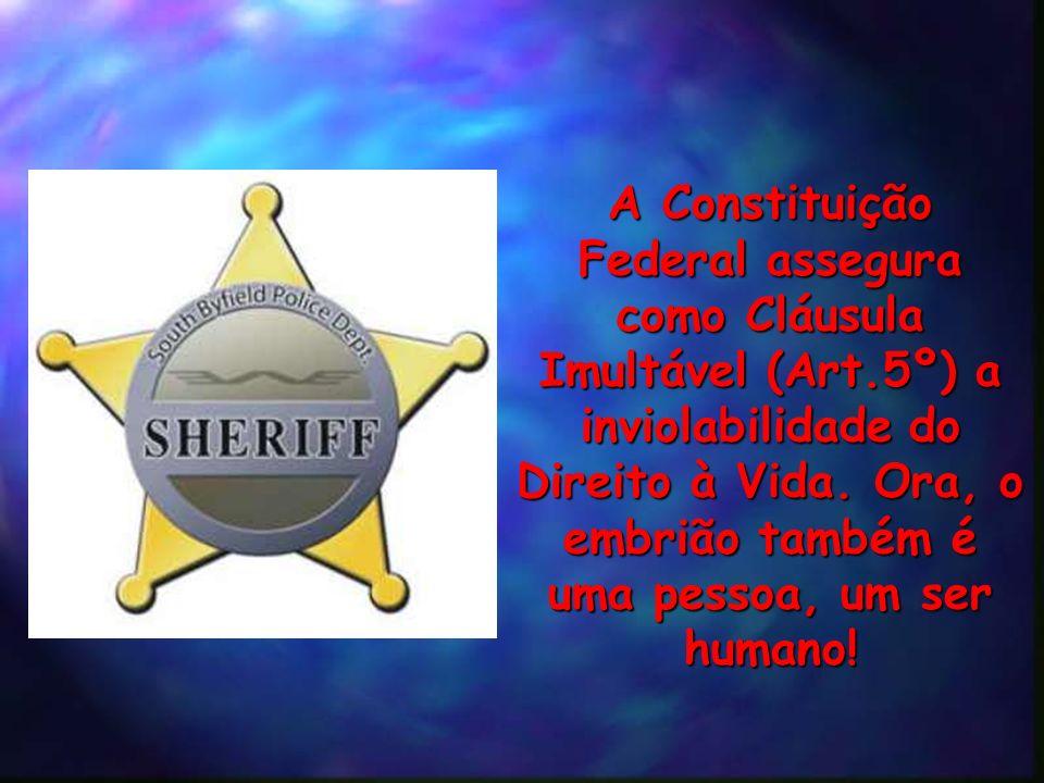 A Constituição Federal assegura como Cláusula Imultável (Art.5º) a inviolabilidade do Direito à Vida. Ora, o embrião também é uma pessoa, um ser human