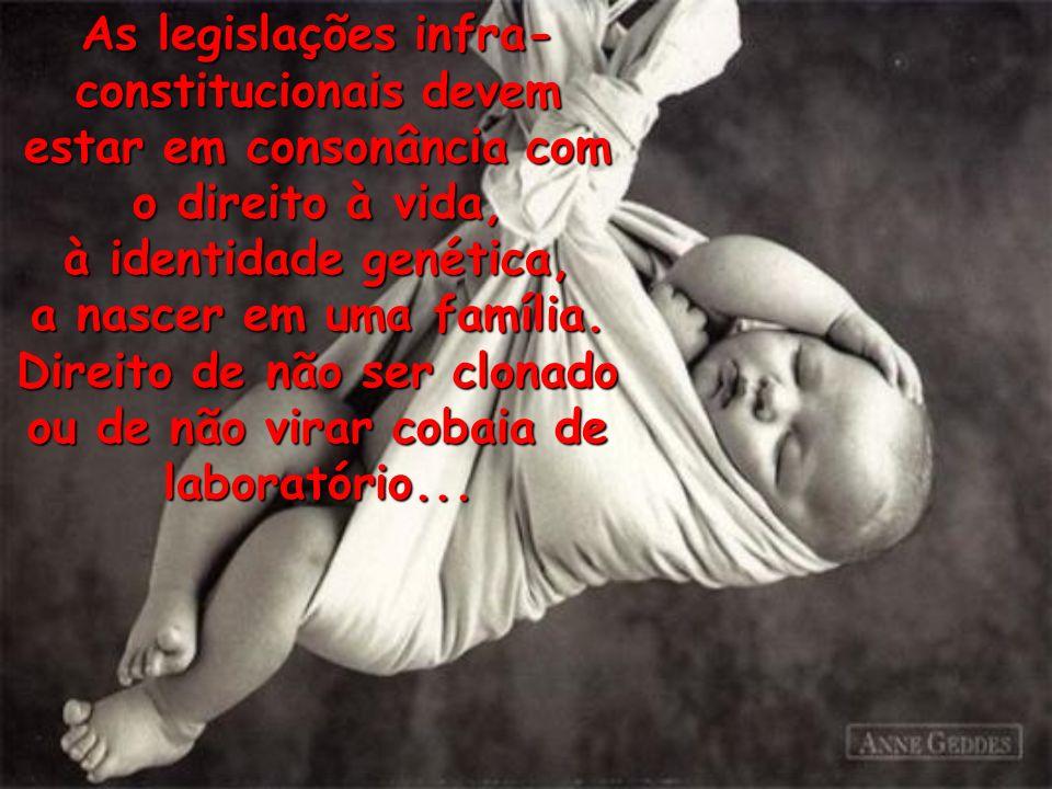 As legislações infra- constitucionais devem estar em consonância com o direito à vida, à identidade genética, a nascer em uma família. Direito de não