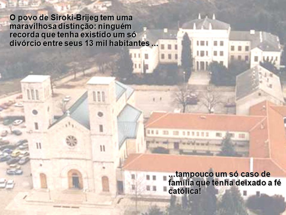 O povo de Siroki-Brijeg tem uma maravilhosa distinção: ninguém recorda que tenha existido um só divórcio entre seus 13 mil habitantes......tampouco um só caso de família que tenha deixado a fé católica!