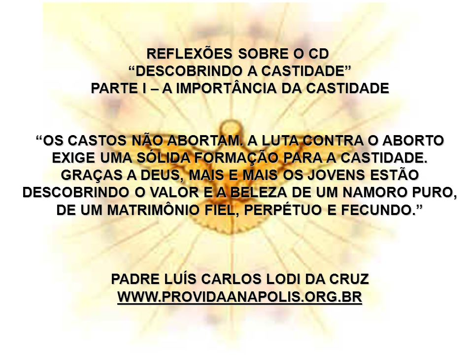 REFLEXÕES SOBRE O CD DESCOBRINDO A CASTIDADE PARTE I – A IMPORTÂNCIA DA CASTIDADE OS CASTOS NÃO ABORTAM.