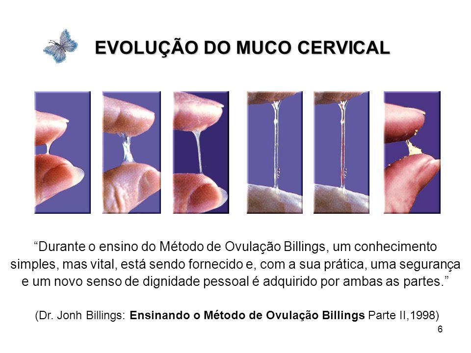 6 EVOLUÇÃO DO MUCO CERVICAL Durante o ensino do Método de Ovulação Billings, um conhecimento simples, mas vital, está sendo fornecido e, com a sua prá