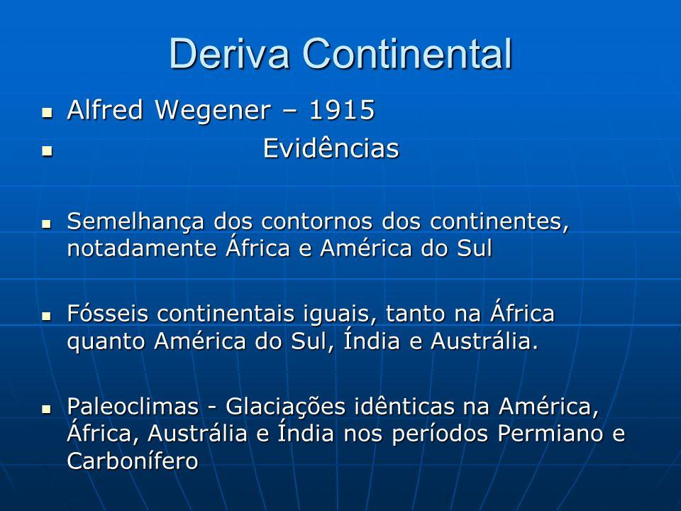 Deriva Continental Alfred Wegener – 1915 Alfred Wegener – 1915 Evidências Evidências Semelhança dos contornos dos continentes, notadamente África e América do Sul Semelhança dos contornos dos continentes, notadamente África e América do Sul Fósseis continentais iguais, tanto na África quanto América do Sul, Índia e Austrália.