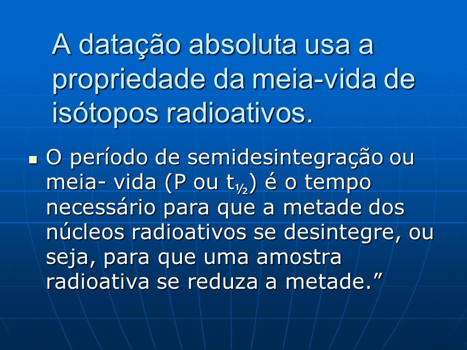 o A datação absoluta usa a propriedade da meia-vida de isótopos radioativos.