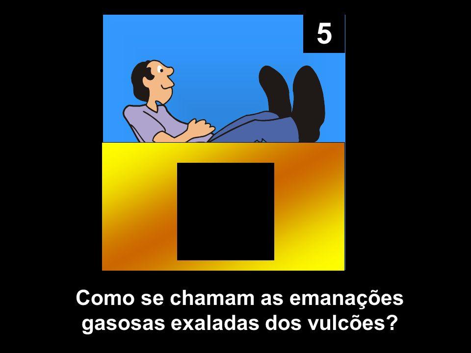 5 Como se chamam as emanações gasosas exaladas dos vulcões