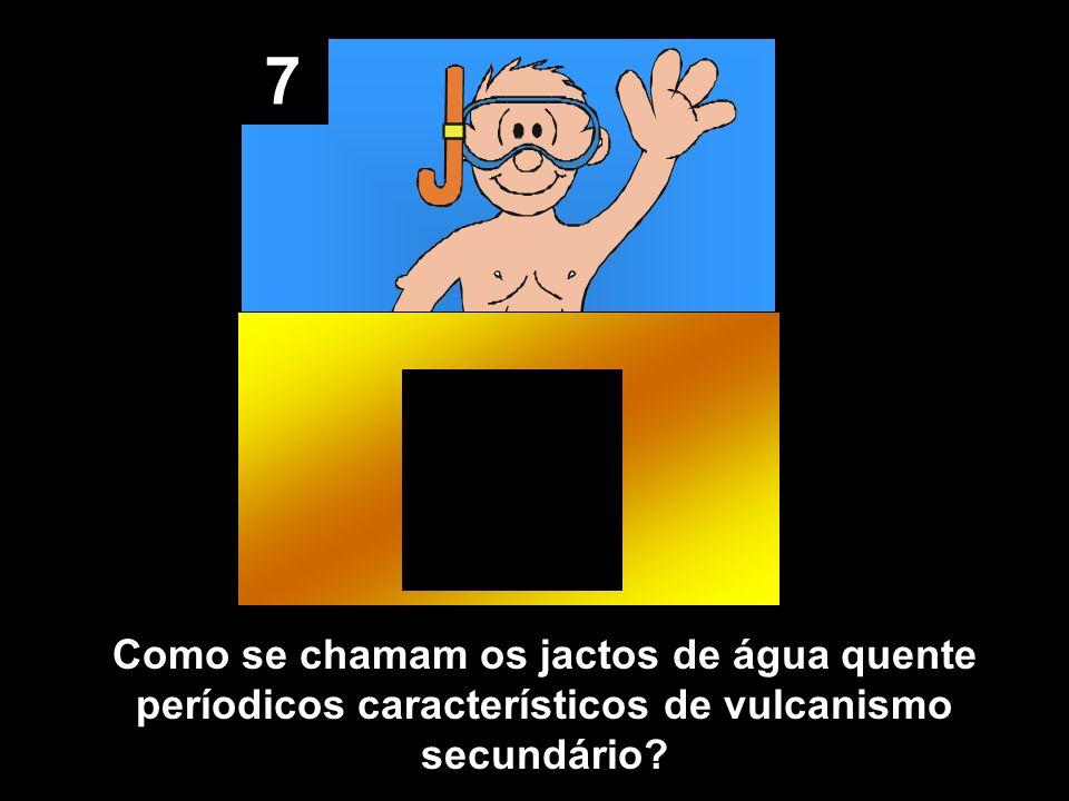 7 Como se chamam os jactos de água quente períodicos característicos de vulcanismo secundário