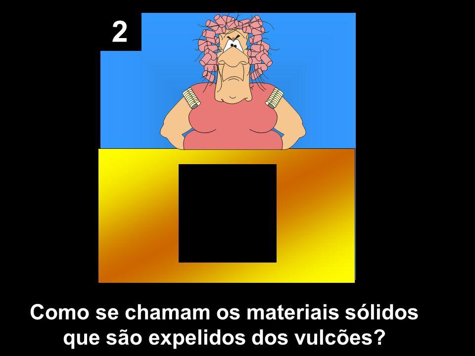 2 Como se chamam os materiais sólidos que são expelidos dos vulcões