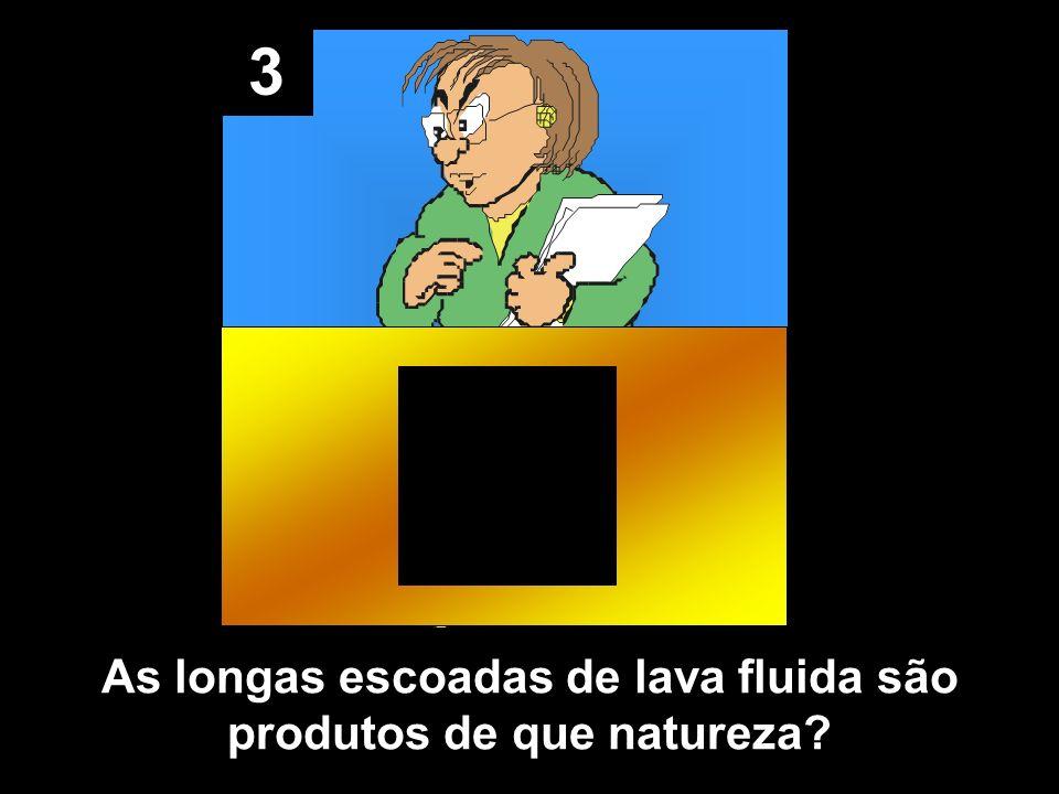 3 As longas escoadas de lava fluida são produtos de que natureza
