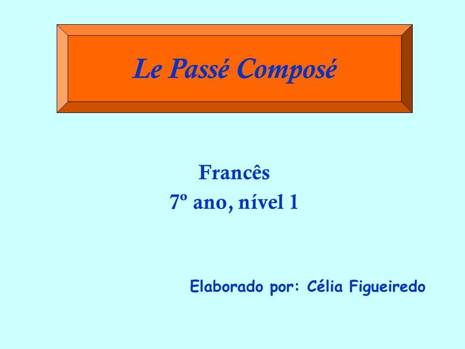Francês 7º ano, nível 1 Elaborado por: Célia Figueiredo Le Passé Composé